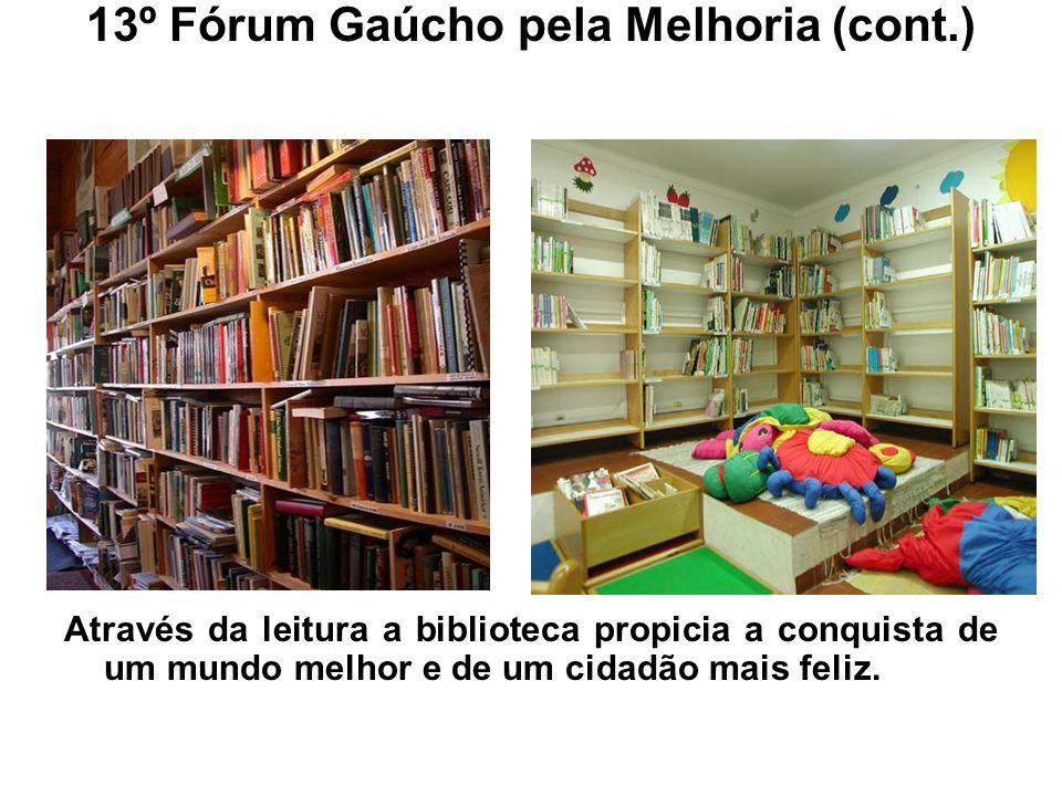 13º Fórum Gaúcho pela Melhoria (cont.) Através da leitura a biblioteca propicia a conquista de um mundo melhor e de um cidadão mais feliz.