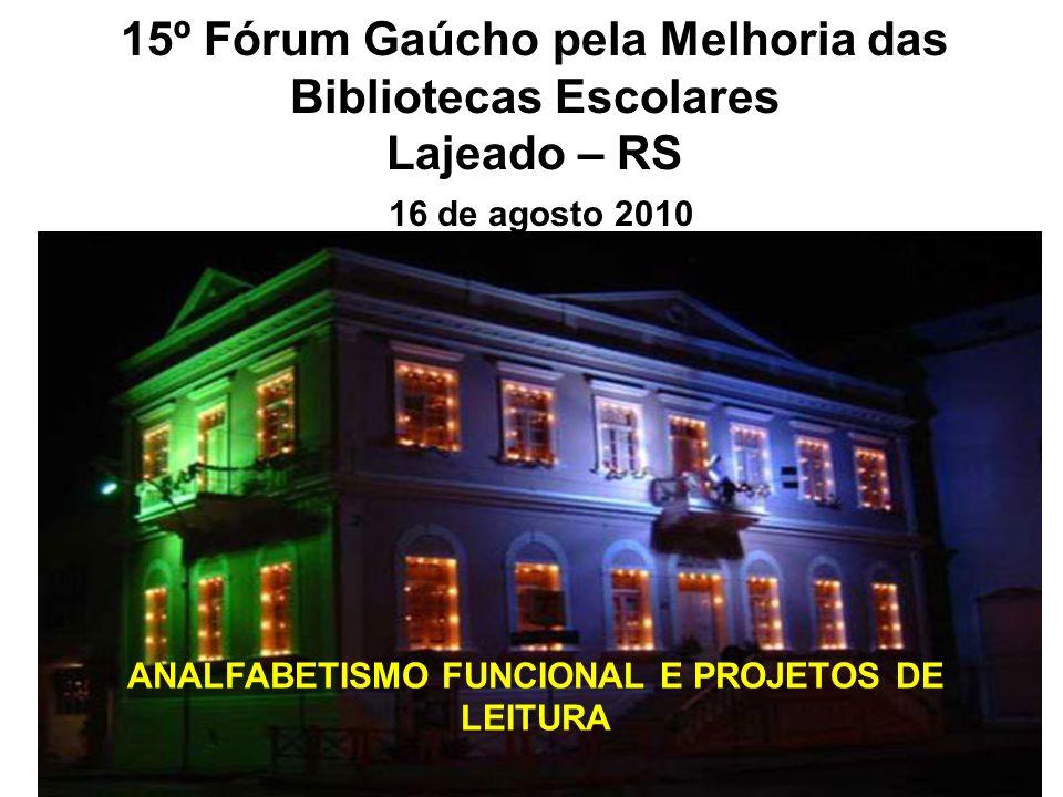 15º Fórum Gaúcho pela Melhoria das Bibliotecas Escolares Lajeado – RS 16 de agosto 2010 ANALFABETISMO FUNCIONAL E PROJETOS DE LEITURA