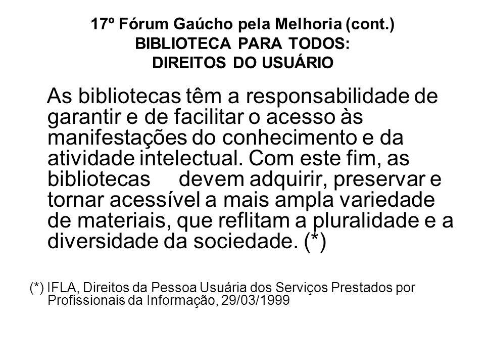 17º Fórum Gaúcho pela Melhoria (cont.) BIBLIOTECA PARA TODOS: DIREITOS DO USUÁRIO As bibliotecas têm a responsabilidade de garantir e de facilitar o a