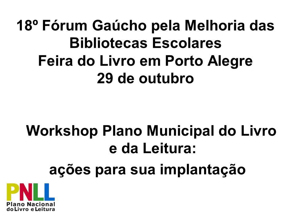 18º Fórum Gaúcho pela Melhoria das Bibliotecas Escolares Feira do Livro em Porto Alegre 29 de outubro Workshop Plano Municipal do Livro e da Leitura:
