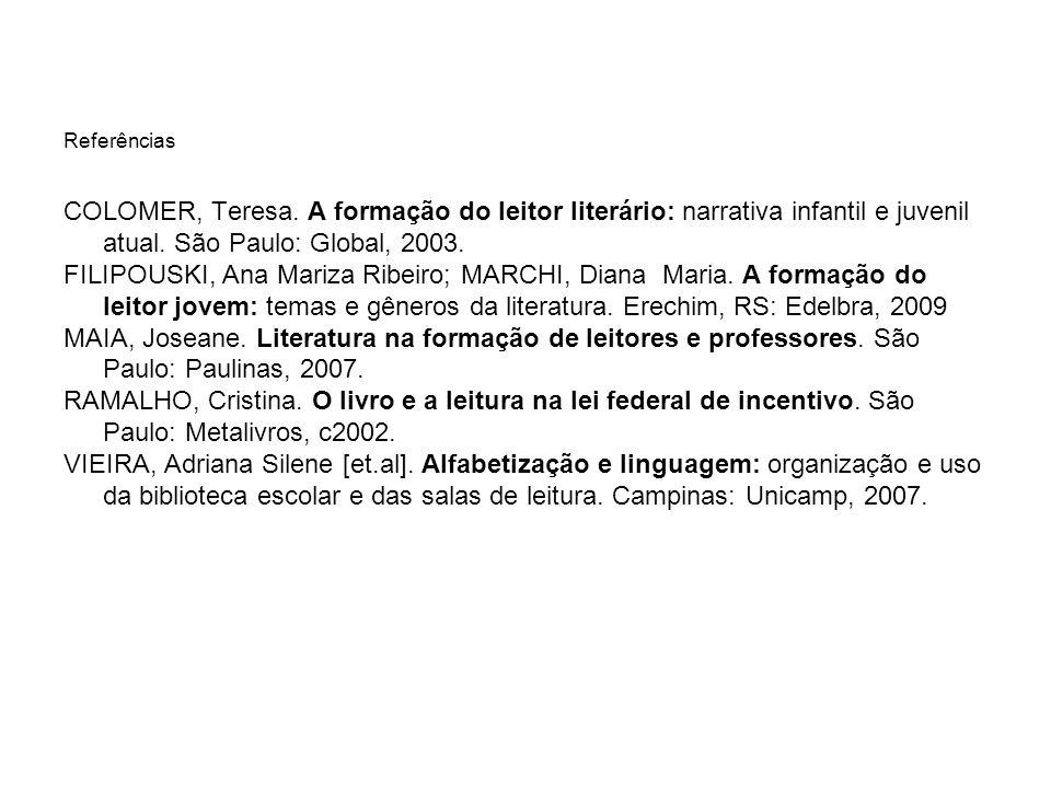 Referências COLOMER, Teresa. A formação do leitor literário: narrativa infantil e juvenil atual. São Paulo: Global, 2003. FILIPOUSKI, Ana Mariza Ribei