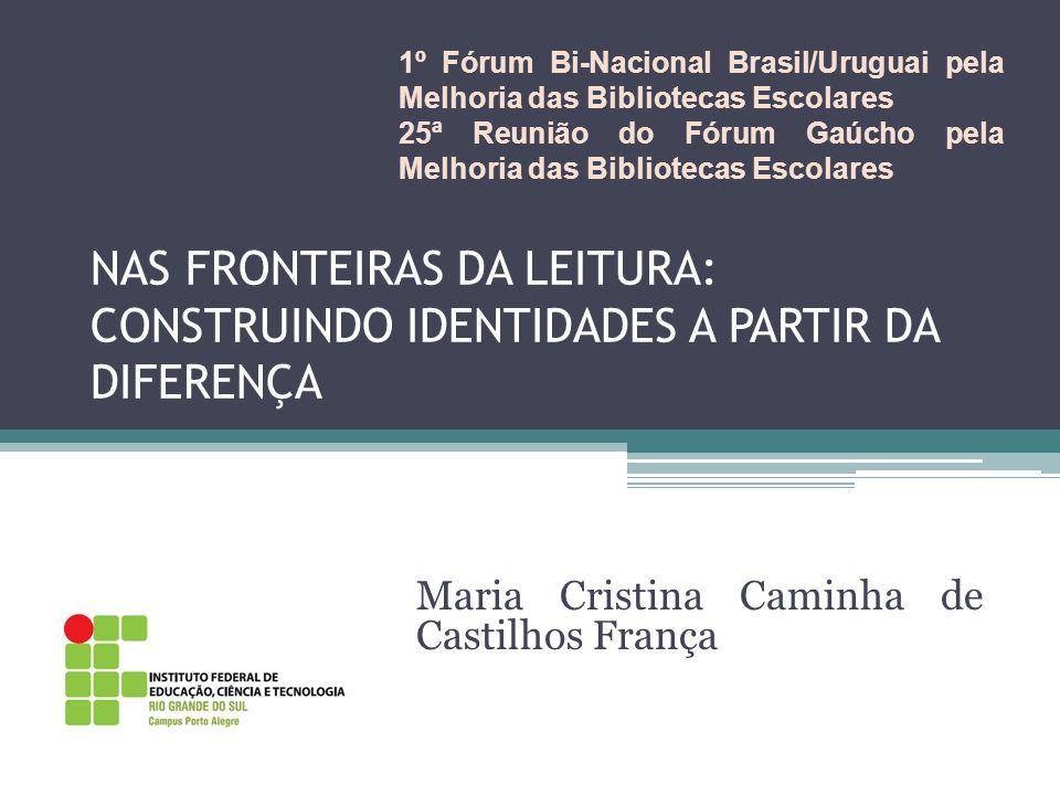 NAS FRONTEIRAS DA LEITURA: CONSTRUINDO IDENTIDADES A PARTIR DA DIFERENÇA Maria Cristina Caminha de Castilhos França 1º Fórum Bi-Nacional Brasil/Urugua
