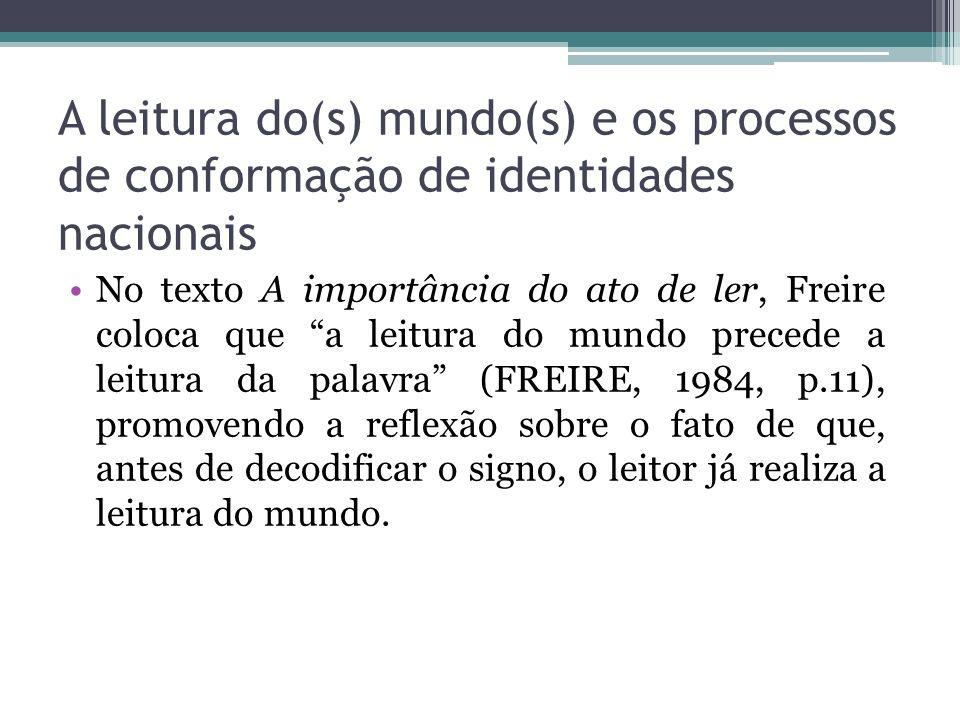 A leitura do(s) mundo(s) e os processos de conformação de identidades nacionais No texto A importância do ato de ler, Freire coloca que a leitura do m