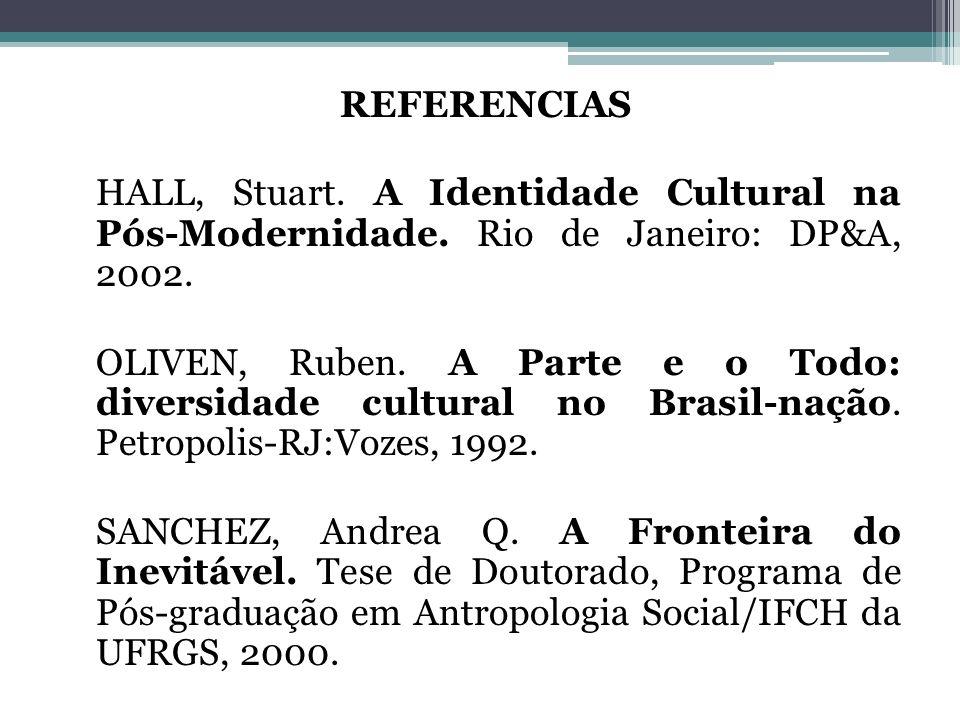 REFERENCIAS HALL, Stuart. A Identidade Cultural na Pós-Modernidade. Rio de Janeiro: DP&A, 2002. OLIVEN, Ruben. A Parte e o Todo: diversidade cultural