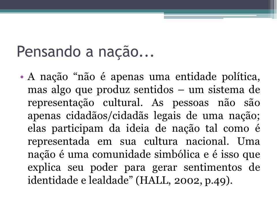 Pensando a nação... A nação não é apenas uma entidade política, mas algo que produz sentidos – um sistema de representação cultural. As pessoas não sã