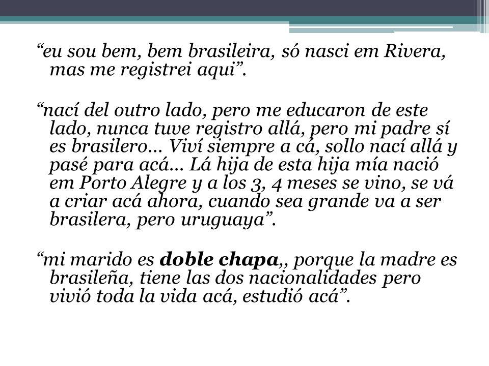 eu sou bem, bem brasileira, só nasci em Rivera, mas me registrei aqui. nací del outro lado, pero me educaron de este lado, nunca tuve registro allá, p