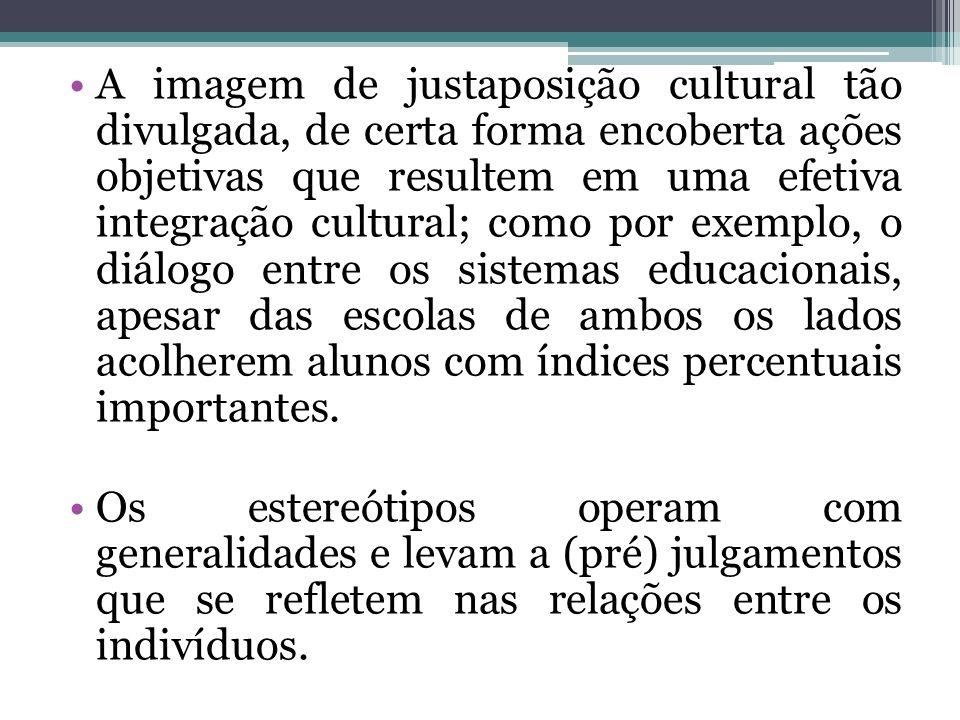 A imagem de justaposição cultural tão divulgada, de certa forma encoberta ações objetivas que resultem em uma efetiva integração cultural; como por ex