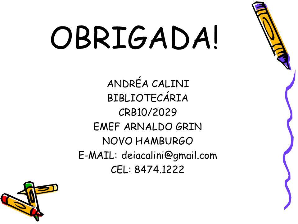 OBRIGADA! ANDRÉA CALINI BIBLIOTECÁRIA CRB10/2029 EMEF ARNALDO GRIN NOVO HAMBURGO E-MAIL: deiacalini@gmail.com CEL: 8474.1222