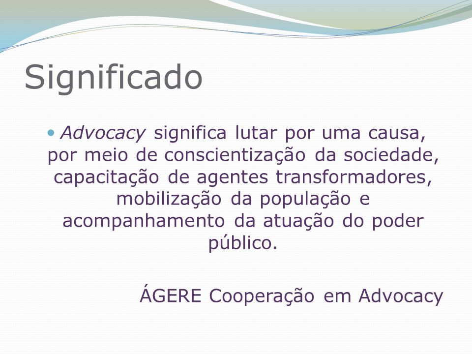 Significado Advocacy significa lutar por uma causa, por meio de conscientização da sociedade, capacitação de agentes transformadores, mobilização da população e acompanhamento da atuação do poder público.