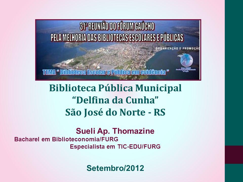 Biblioteca Pública Municipal Delfina da Cunha São José do Norte - RS Sueli Ap. Thomazine Bacharel em Biblioteconomia/FURG Especialista em TIC-EDU/FURG