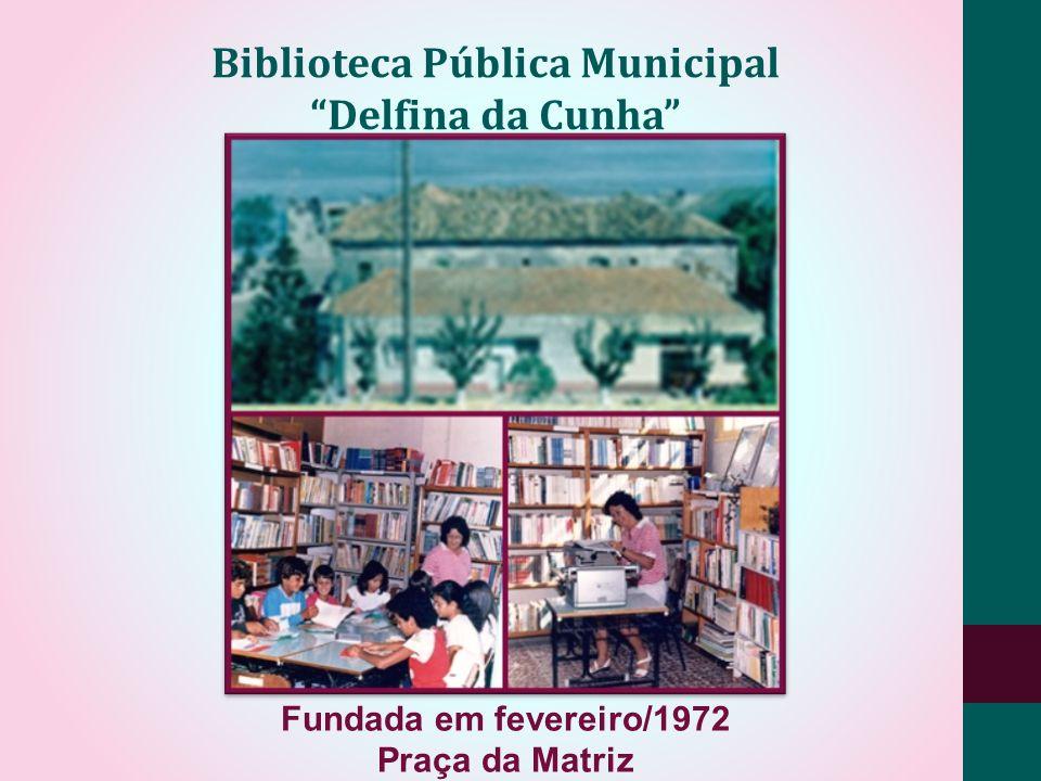 Fundada em fevereiro/1972 Praça da Matriz Biblioteca Pública Municipal Delfina da Cunha