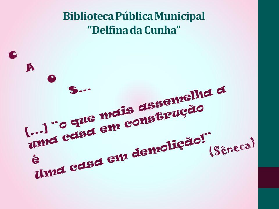 Biblioteca Pública Municipal Delfina da Cunha C A O S... [...] o que mais assemelha a uma casa em construção é Uma casa em demolição! (Sêneca)