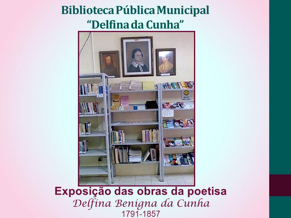 Biblioteca Pública Municipal Delfina da Cunha Exposição das obras da poetisa Delfina Benigna da Cunha 1791-1857