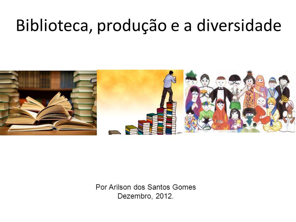 Biblioteca, produção e a diversidade Por Arilson dos Santos Gomes Dezembro, 2012.
