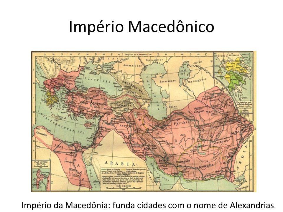 Império Macedônico Império da Macedônia: funda cidades com o nome de Alexandrias.