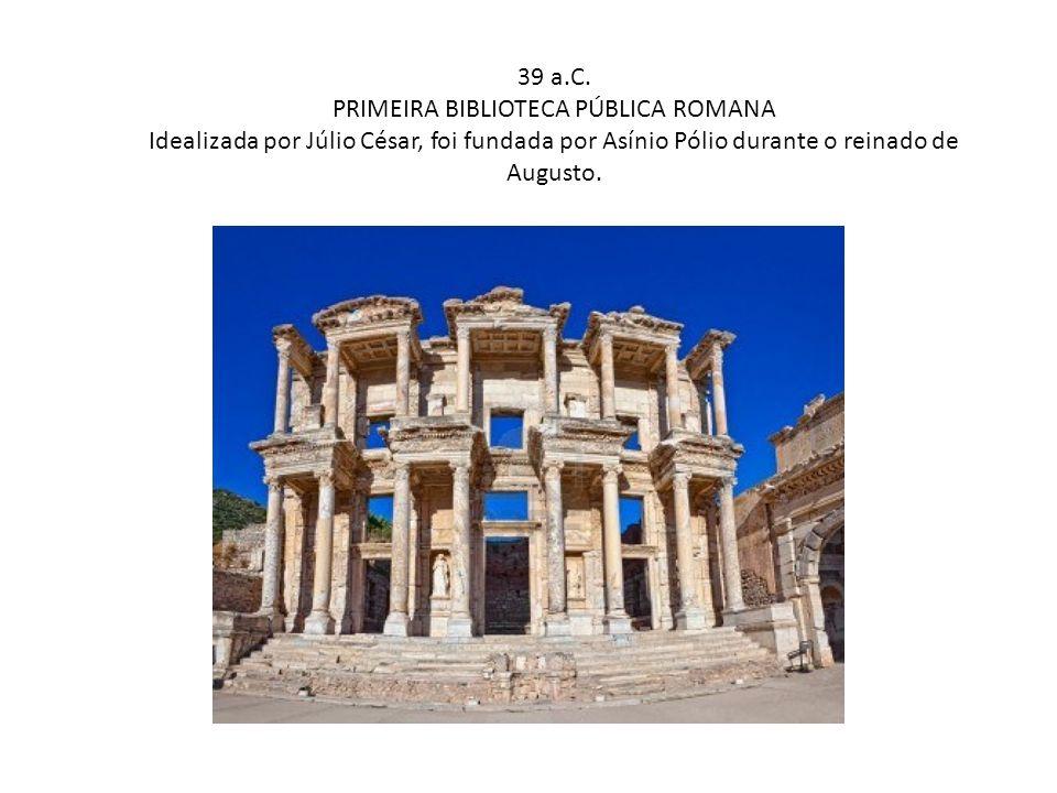 39 a.C. PRIMEIRA BIBLIOTECA PÚBLICA ROMANA Idealizada por Júlio César, foi fundada por Asínio Pólio durante o reinado de Augusto.