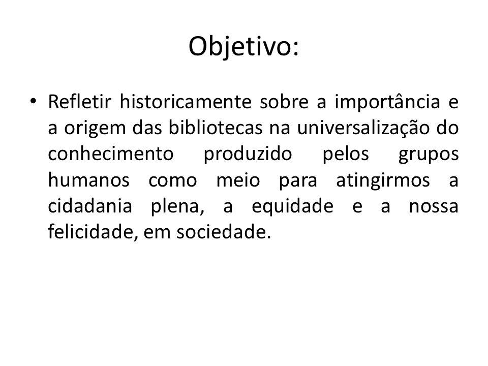 Objetivo: Refletir historicamente sobre a importância e a origem das bibliotecas na universalização do conhecimento produzido pelos grupos humanos com