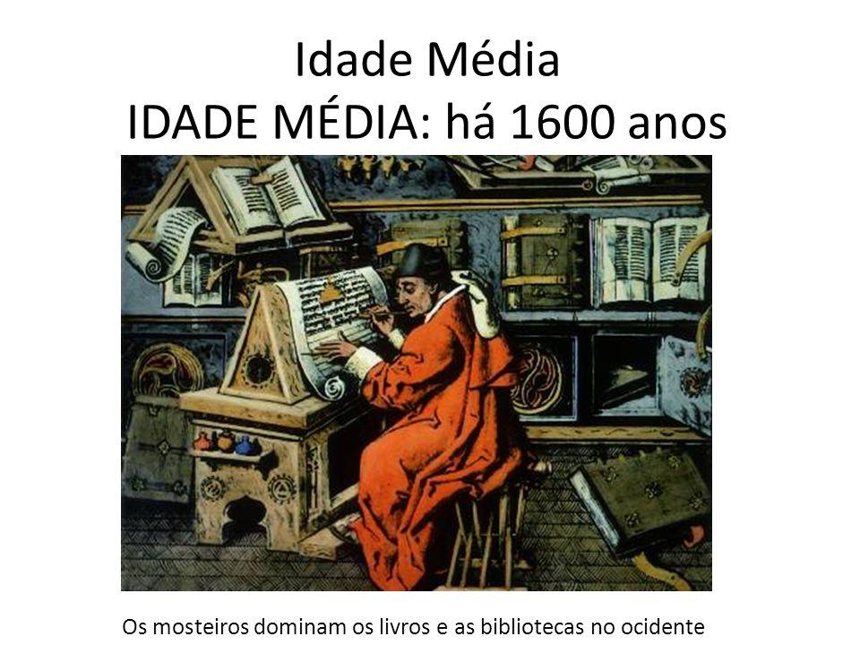Idade Média IDADE MÉDIA: há 1600 anos Os mosteiros dominam os livros e as bibliotecas no ocidente