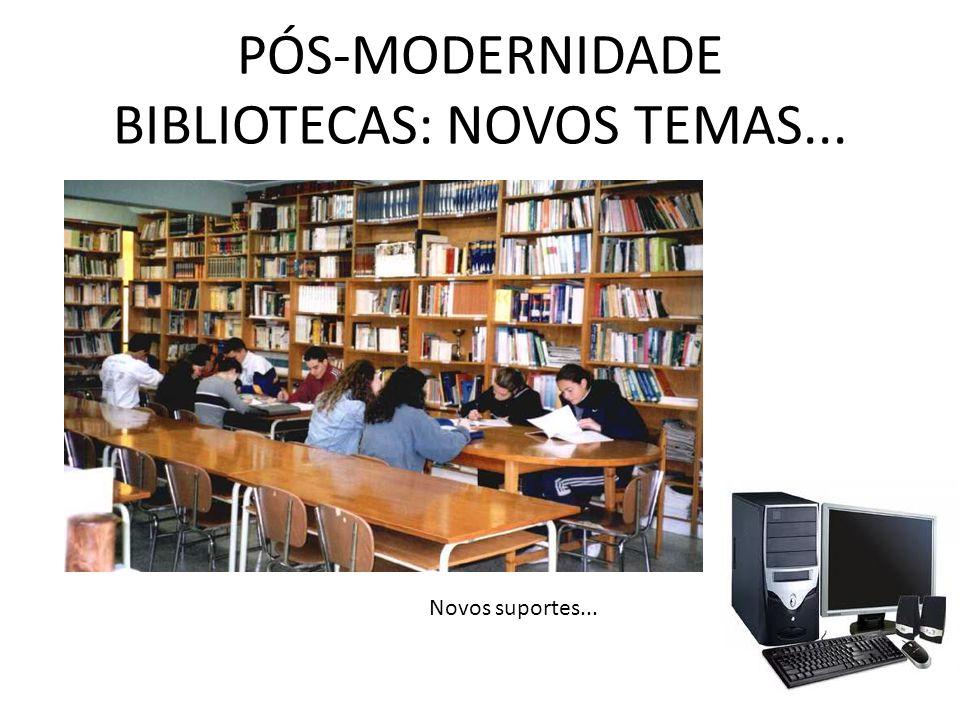 PÓS-MODERNIDADE BIBLIOTECAS: NOVOS TEMAS... Novos suportes...