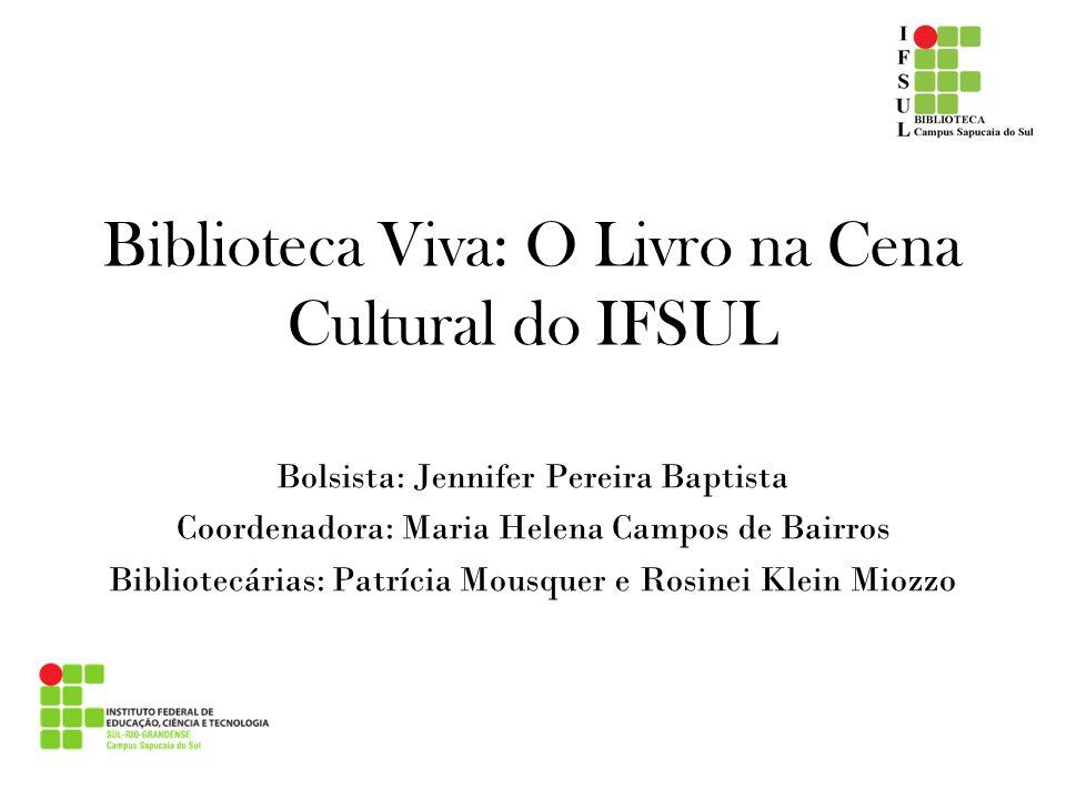 Biblioteca Viva: O Livro na Cena Cultural do IFSUL Bolsista: Jennifer Pereira Baptista Coordenadora: Maria Helena Campos de Bairros Bibliotecárias: Pa