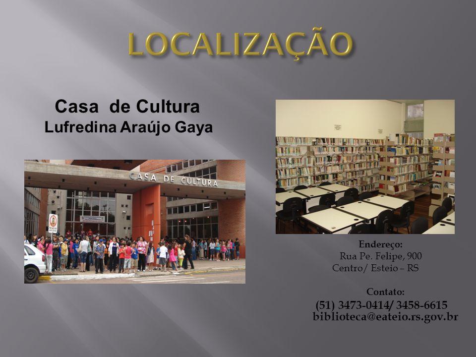 Endereço: Rua Pe. Felipe, 900 Centro/ Esteio – RS Contato: (51) 3473-0414/ 3458-6615 biblioteca@eateio.rs.gov.br Casa de Cultura Lufredina Araújo Gaya