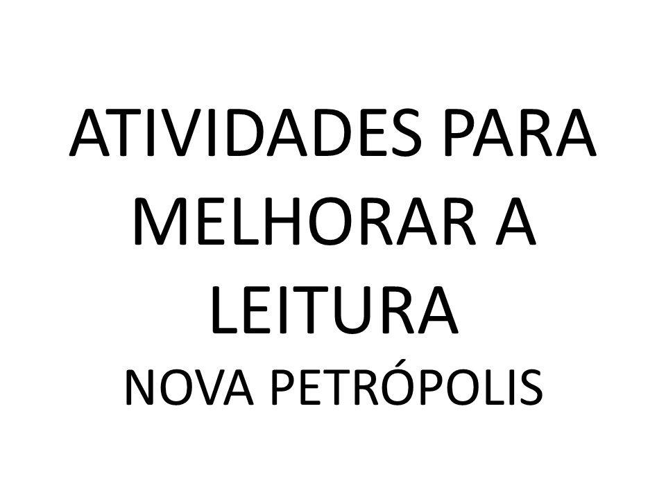 ATIVIDADES PARA MELHORAR A LEITURA NOVA PETRÓPOLIS