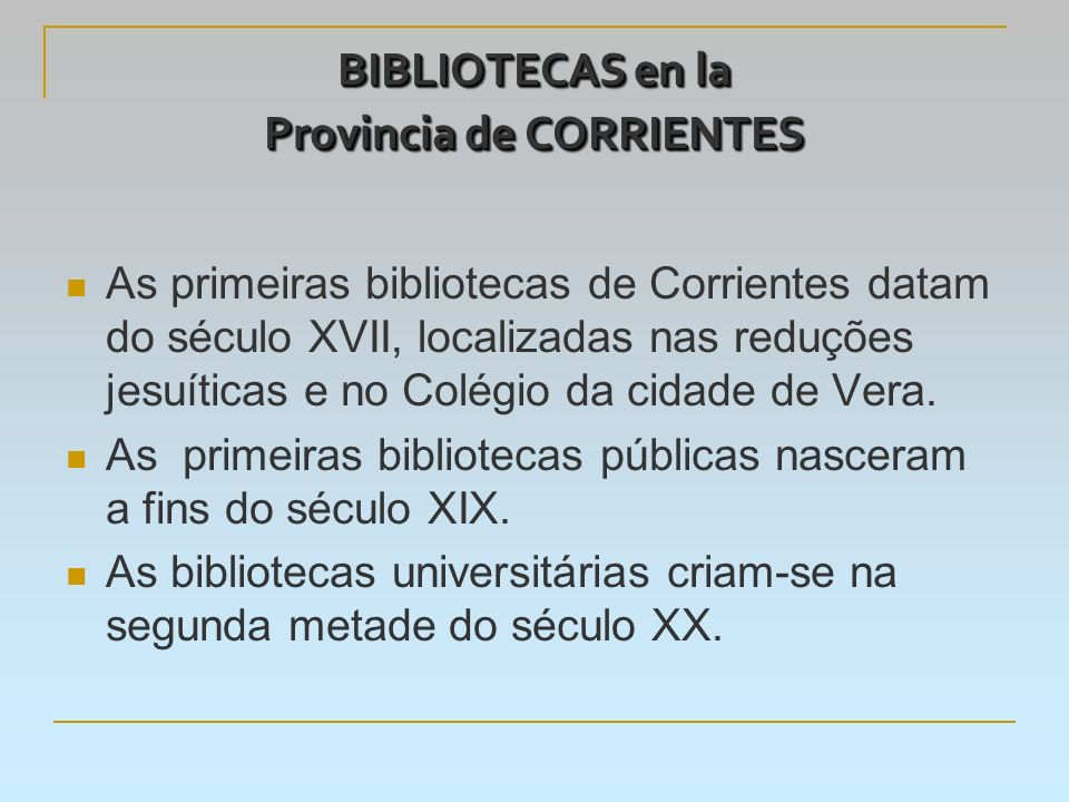 BIBLIOTECAS en la Provincia de CORRIENTES As primeiras bibliotecas de Corrientes datam do século XVII, localizadas nas reduções jesuíticas e no Colégio da cidade de Vera.