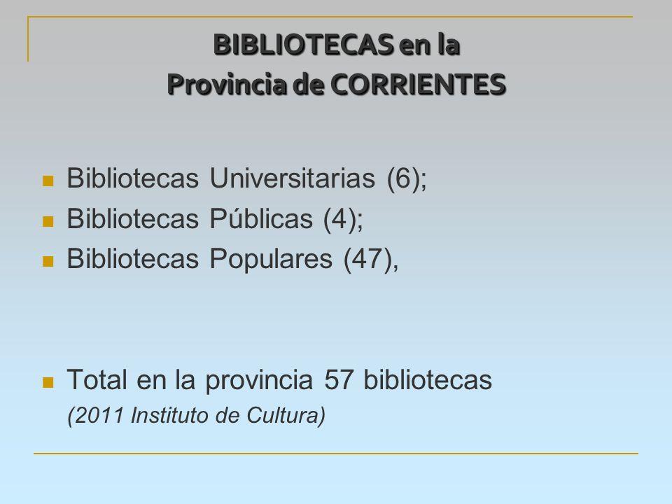 BIBLIOTECAS en la Provincia de CORRIENTES Bibliotecas Universitarias (6); Bibliotecas Públicas (4); Bibliotecas Populares (47), Total en la provincia 57 bibliotecas (2011 Instituto de Cultura)