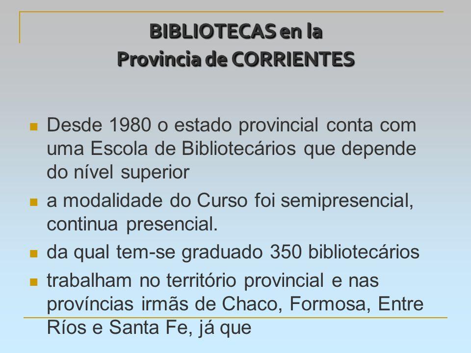 BIBLIOTECAS en la Provincia de CORRIENTES Desde 1980 o estado provincial conta com uma Escola de Bibliotecários que depende do nível superior a modalidade do Curso foi semipresencial, continua presencial.