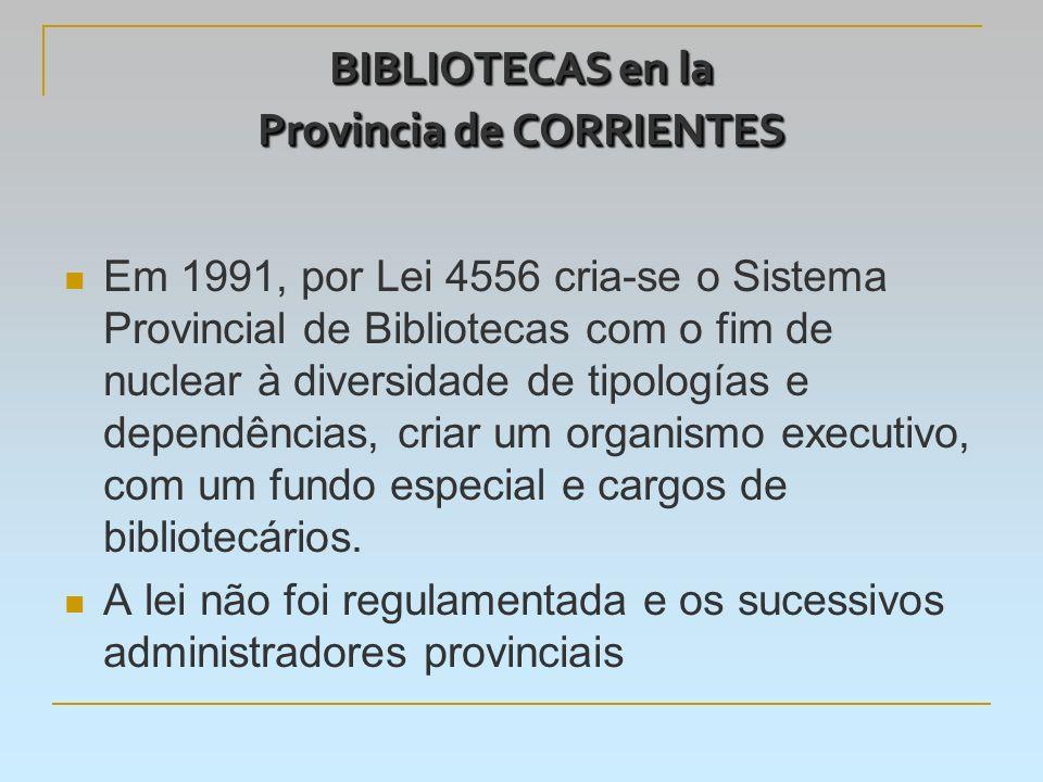 BIBLIOTECAS en la Provincia de CORRIENTES Em 1991, por Lei 4556 cria-se o Sistema Provincial de Bibliotecas com o fim de nuclear à diversidade de tipologías e dependências, criar um organismo executivo, com um fundo especial e cargos de bibliotecários.