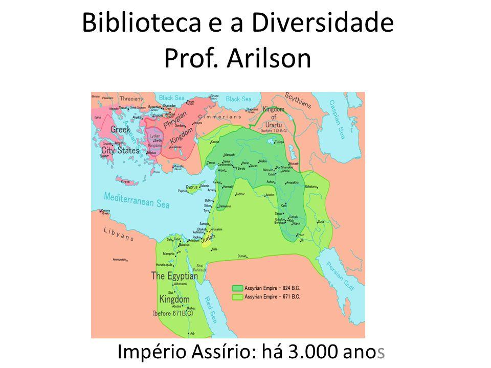 Biblioteca e a Diversidade Prof. Arilson Império Assírio: há 3.000 anos