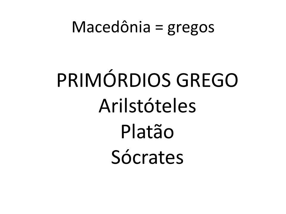 Macedônia = gregos PRIMÓRDIOS GREGO Arilstóteles Platão Sócrates