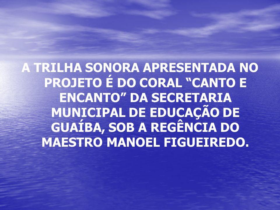 A TRILHA SONORA APRESENTADA NO PROJETO É DO CORAL CANTO E ENCANTO DA SECRETARIA MUNICIPAL DE EDUCAÇÃO DE GUAÍBA, SOB A REGÊNCIA DO MAESTRO MANOEL FIGU