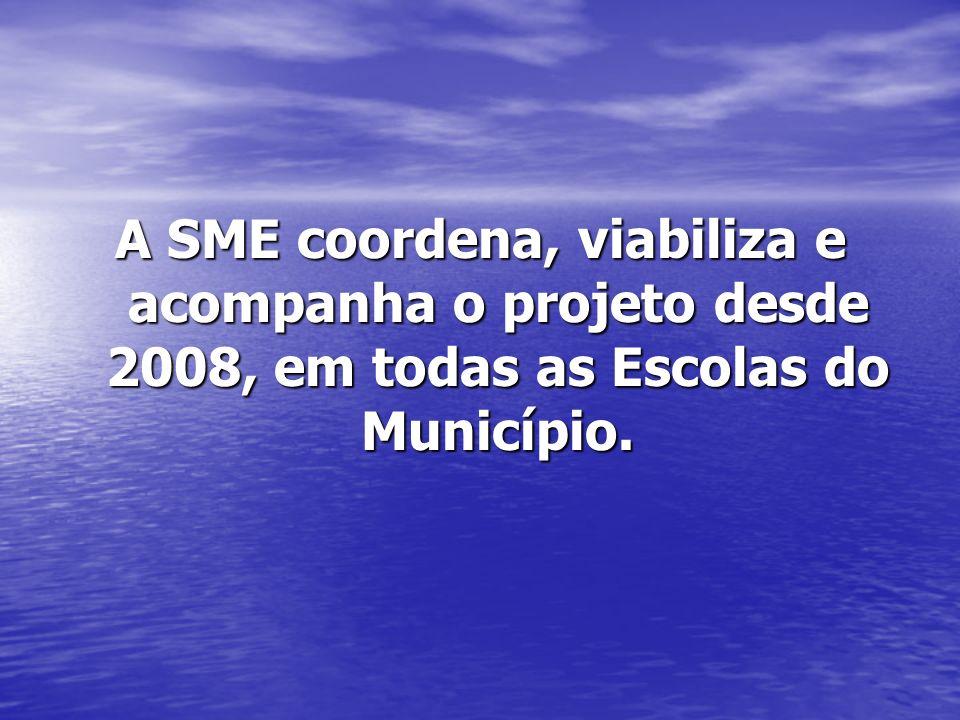 A SME coordena, viabiliza e acompanha o projeto desde 2008, em todas as Escolas do Município.