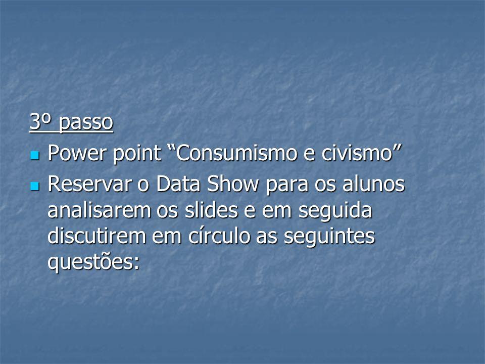3º passo Power point Consumismo e civismo Power point Consumismo e civismo Reservar o Data Show para os alunos analisarem os slides e em seguida discu