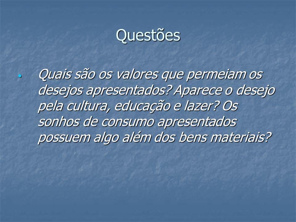 Questões Quais são os valores que permeiam os desejos apresentados? Aparece o desejo pela cultura, educação e lazer? Os sonhos de consumo apresentados