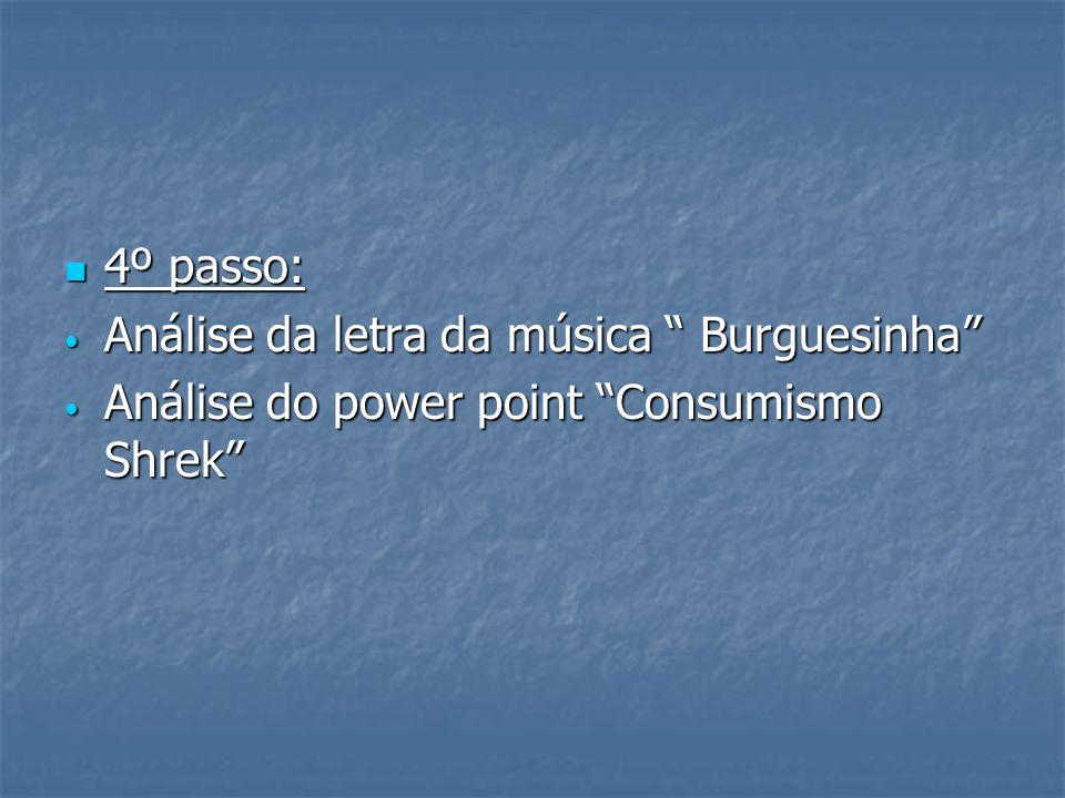 4º passo: 4º passo: Análise da letra da música Burguesinha Análise da letra da música Burguesinha Análise do power point Consumismo Shrek Análise do p