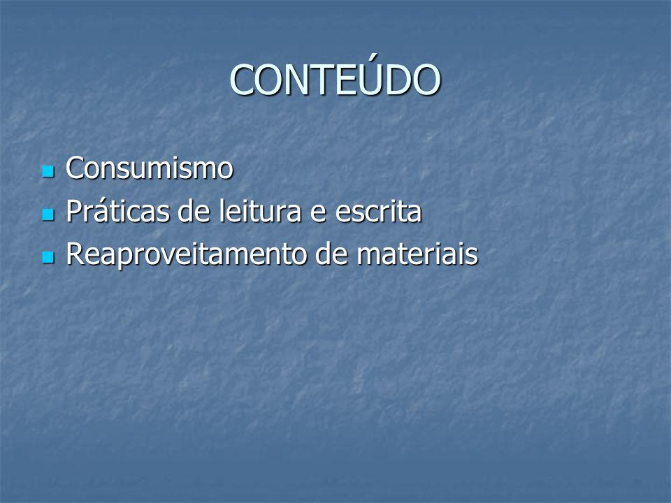 CONTEÚDO Consumismo Consumismo Práticas de leitura e escrita Práticas de leitura e escrita Reaproveitamento de materiais Reaproveitamento de materiais