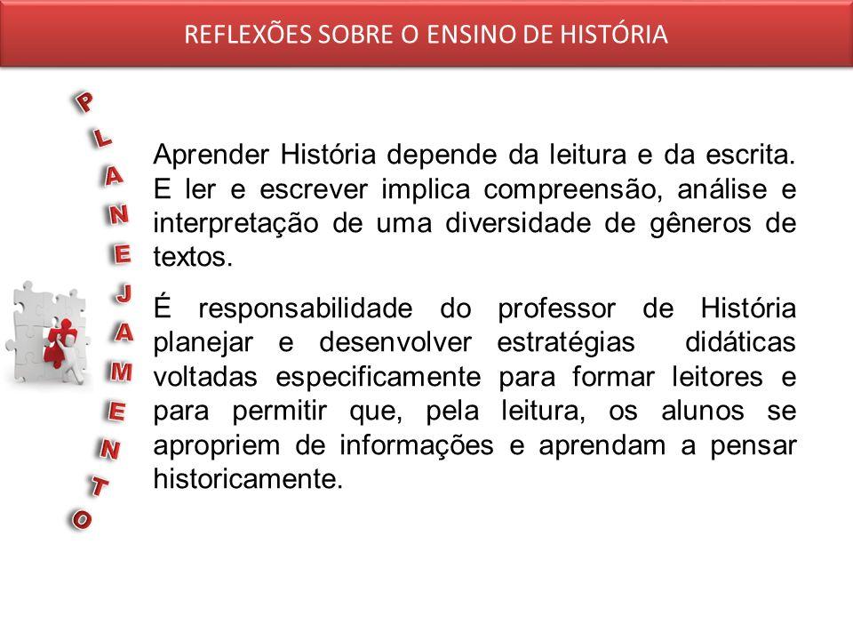 REFLEXÕES SOBRE O ENSINO DE HISTÓRIA Aprender História depende da leitura e da escrita. E ler e escrever implica compreensão, análise e interpretação