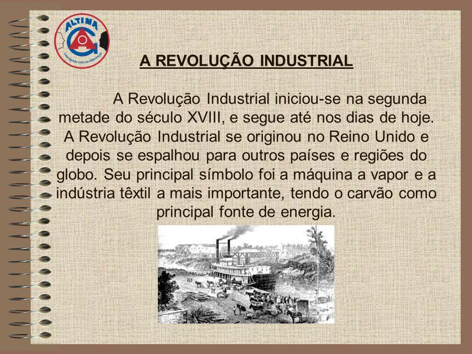 A REVOLUÇÃO INDUSTRIAL A Revolução Industrial iniciou-se na segunda metade do século XVIII, e segue até nos dias de hoje. A Revolução Industrial se or