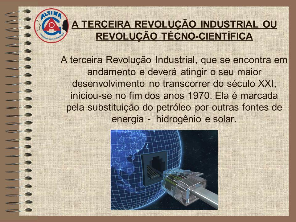 A TERCEIRA REVOLUÇÃO INDUSTRIAL OU REVOLUÇÃO TÉCNO-CIENTÍFICA A terceira Revolução Industrial, que se encontra em andamento e deverá atingir o seu mai