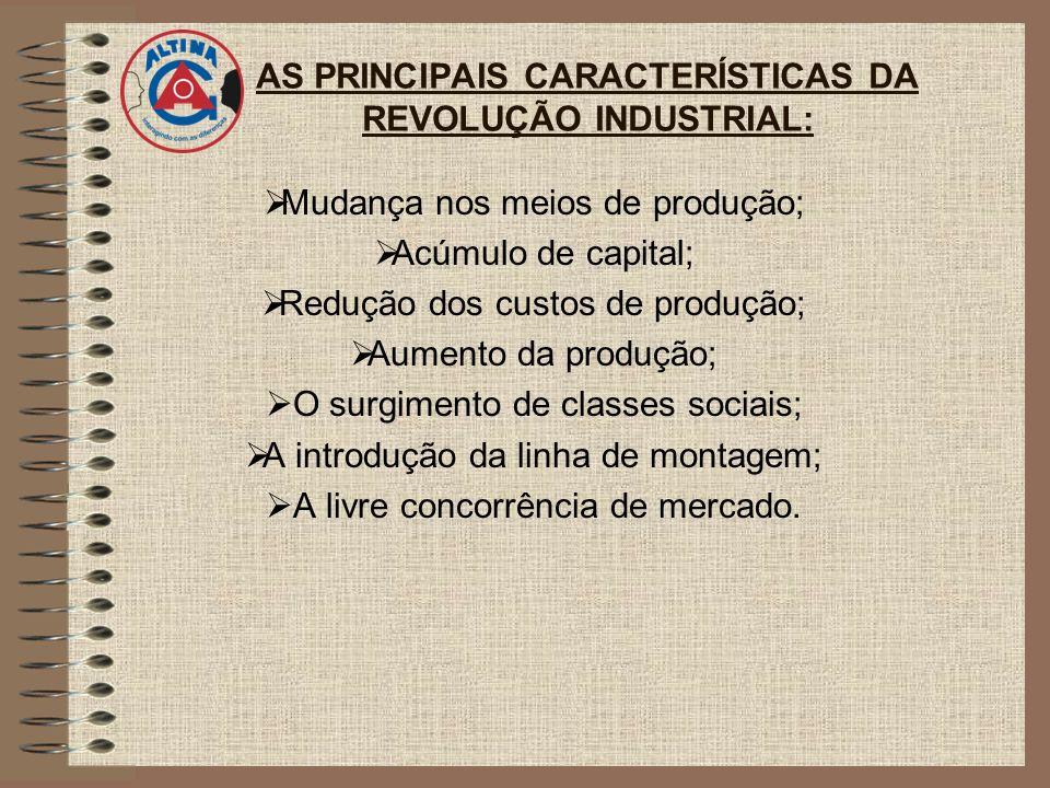 AS PRINCIPAIS CARACTERÍSTICAS DA REVOLUÇÃO INDUSTRIAL: Mudança nos meios de produção; Acúmulo de capital; Redução dos custos de produção; Aumento da produção; O surgimento de classes sociais; A introdução da linha de montagem; A livre concorrência de mercado.