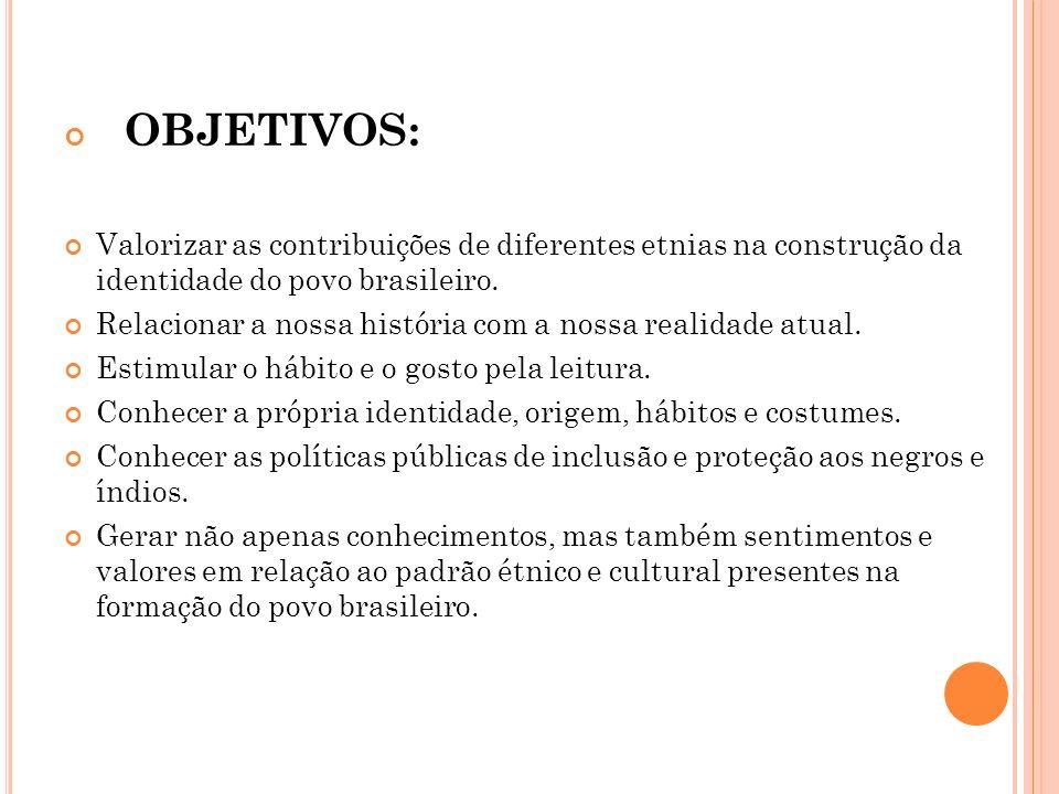 OBJETIVOS: Valorizar as contribuições de diferentes etnias na construção da identidade do povo brasileiro. Relacionar a nossa história com a nossa rea