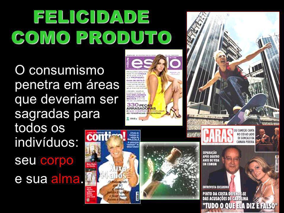 FELICIDADE COMO PRODUTO O consumismo penetra em áreas que deveriam ser sagradas para todos os indivíduos: seu corpo e sua alma.