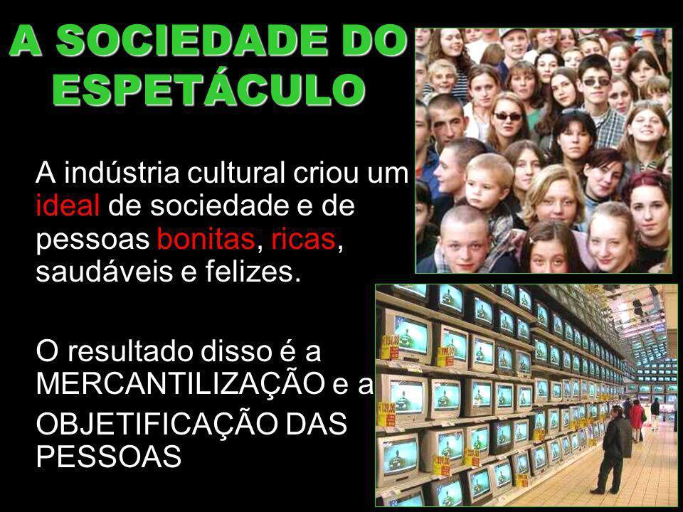 A SOCIEDADE DO ESPETÁCULO A indústria cultural criou um ideal de sociedade e de pessoas bonitas, ricas, saudáveis e felizes. O resultado disso é a MER