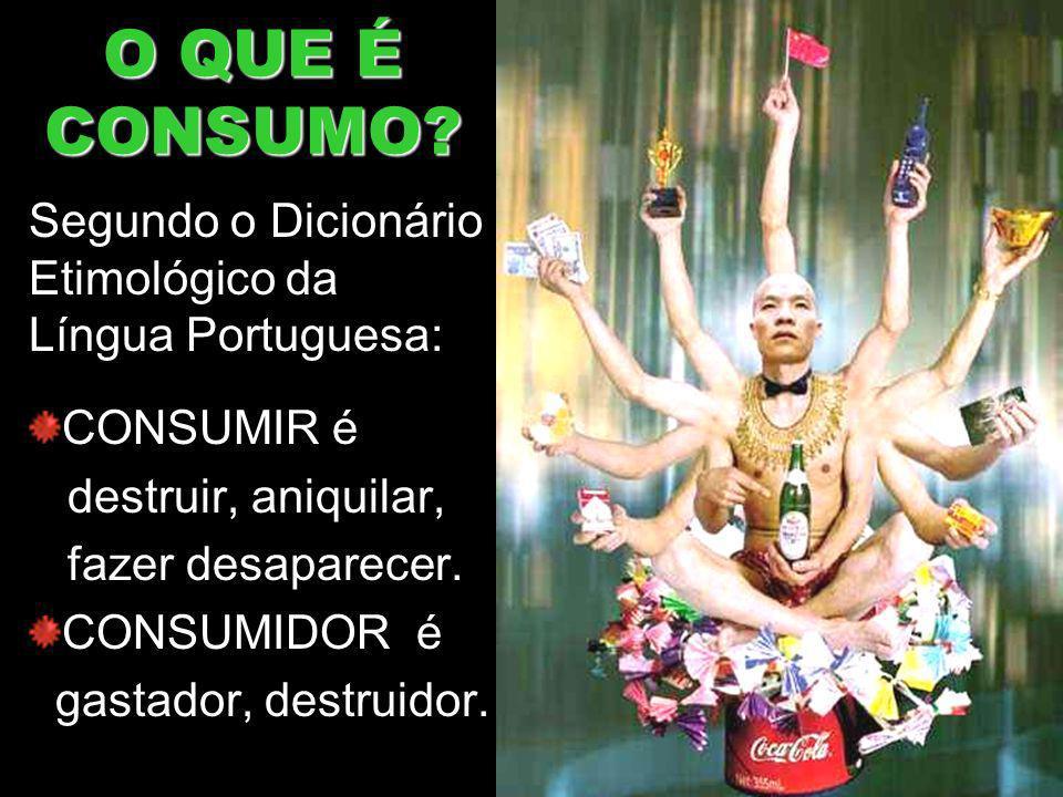 O QUE É CONSUMO? Segundo o Dicionário Etimológico da Língua Portuguesa: CONSUMIR é destruir, aniquilar, fazer desaparecer. CONSUMIDOR é gastador, dest