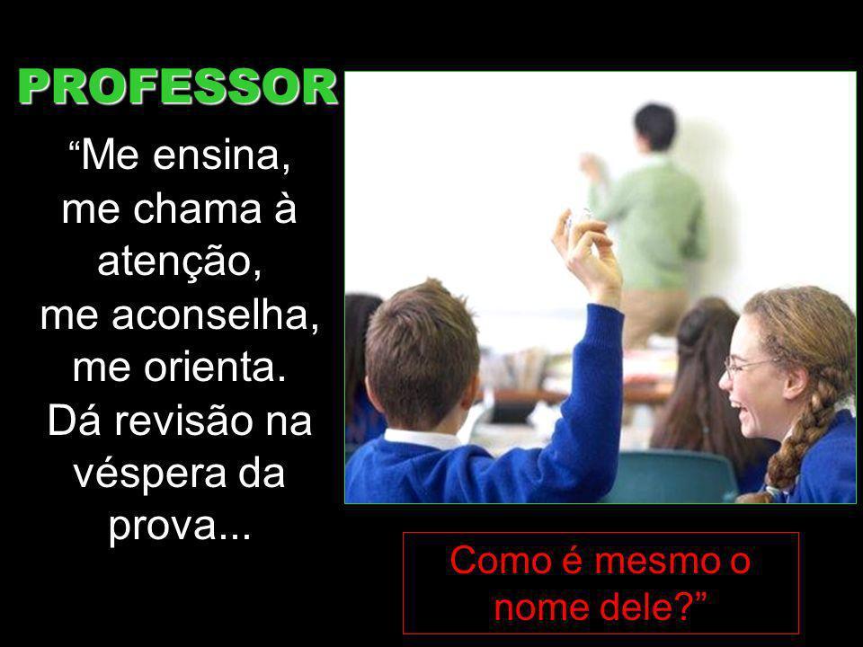 PROFESSOR Me ensina, me chama à atenção, me aconselha, me orienta. Dá revisão na véspera da prova... Como é mesmo o nome dele?