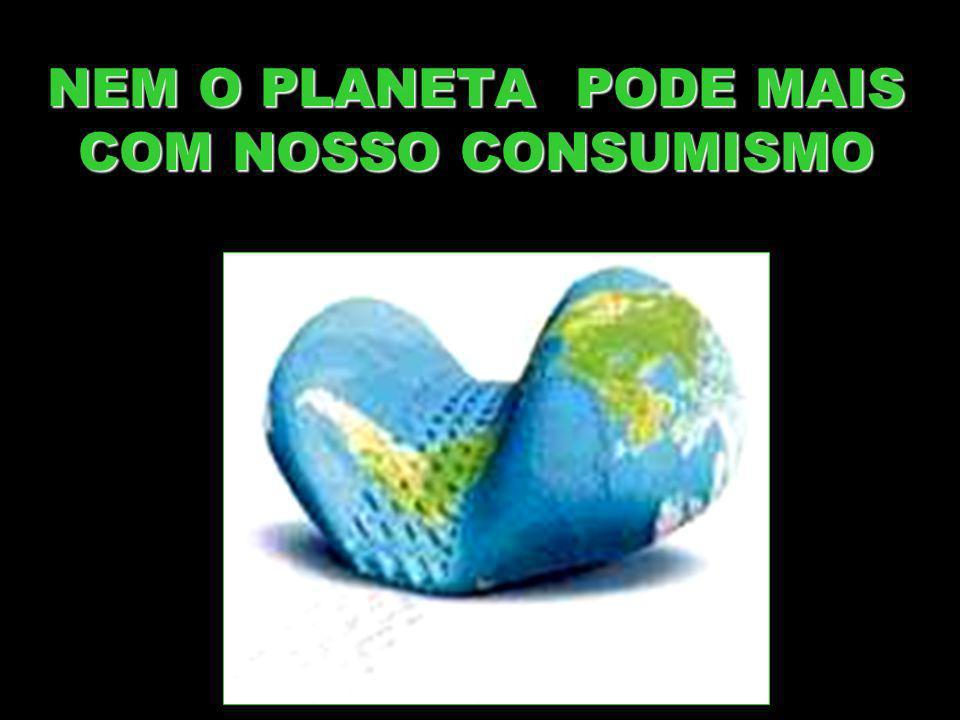 NEM O PLANETA PODE MAIS COM NOSSO CONSUMISMO