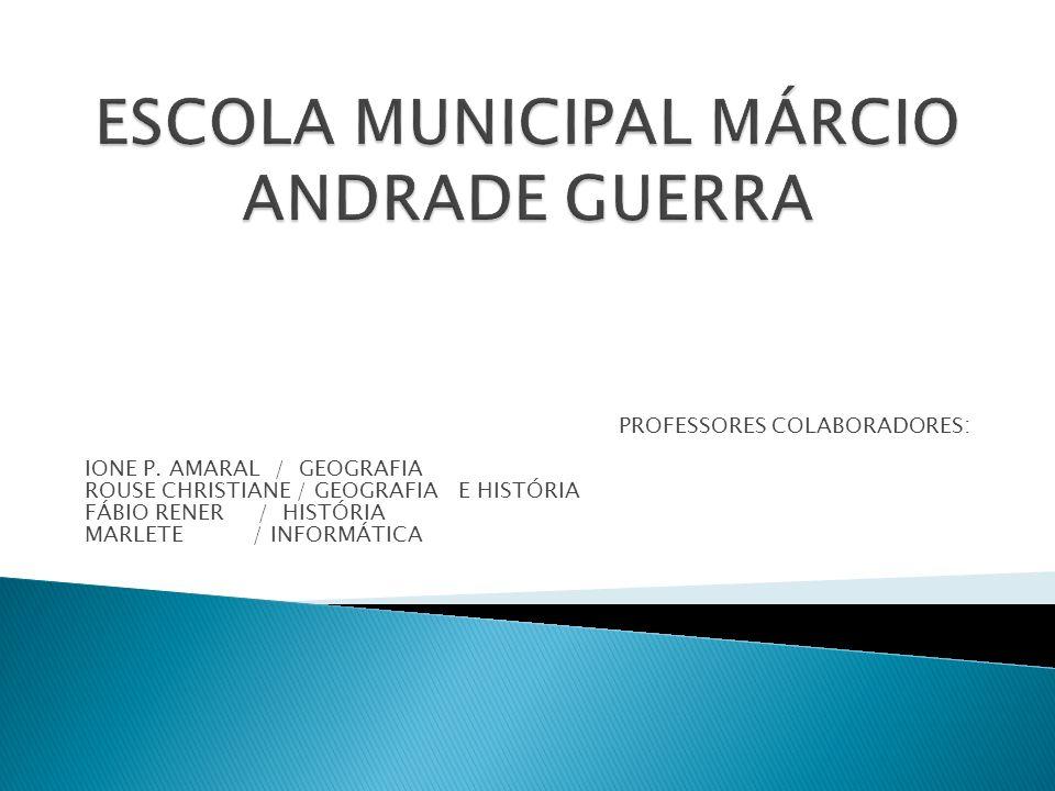 PROFESSORES COLABORADORES: IONE P. AMARAL / GEOGRAFIA ROUSE CHRISTIANE / GEOGRAFIA E HISTÓRIA FÁBIO RENER / HISTÓRIA MARLETE / INFORMÁTICA