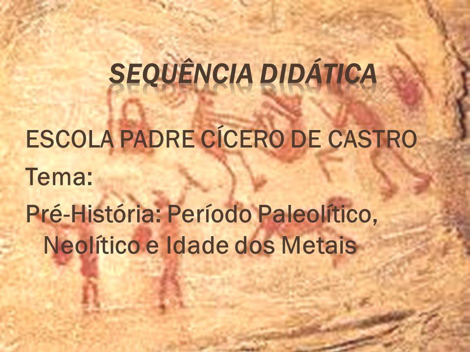 ESCOLA PADRE CÍCERO DE CASTRO Tema: Pré-História: Período Paleolítico, Neolítico e Idade dos Metais